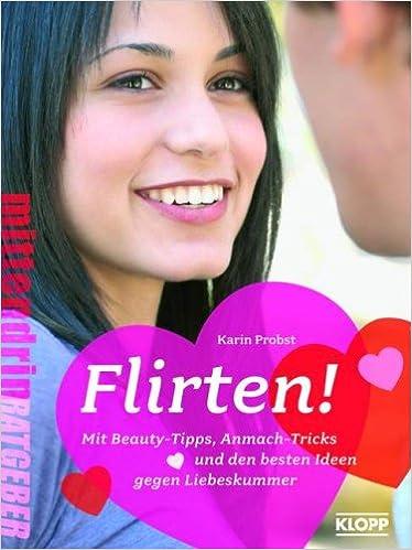 Flirten!: Mit Beauty-Tipps, Anmach-Tricks und den besten Ideen gegen Liebeskummer